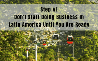 Step 1: Don't Start Doing Business in Latin America Until You Are Ready